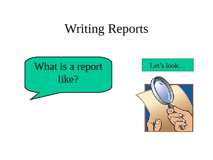 Writing Reports What is a report like? Let's look…