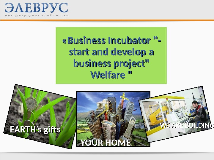 « « Business Incubator - start and develop a business project Welfare  EARTH's