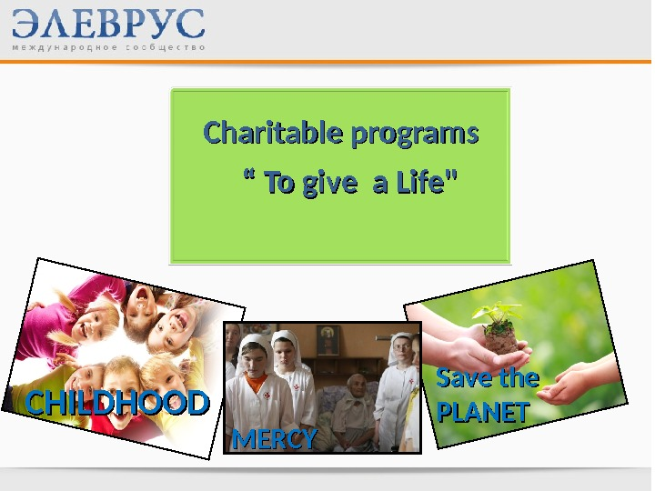 "Charitable programs "" "" To give a Life CHILDHOOD Save the PLANET MERCY"