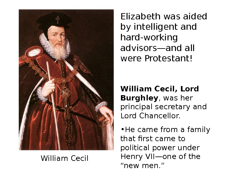 Elizabeth was aided by intelligent and hard-working advisors—and all were Protestant! William Cecil, Lord