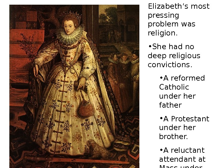 Elizabeth's most pressing problem was religion.  • She had no deep religious convictions.