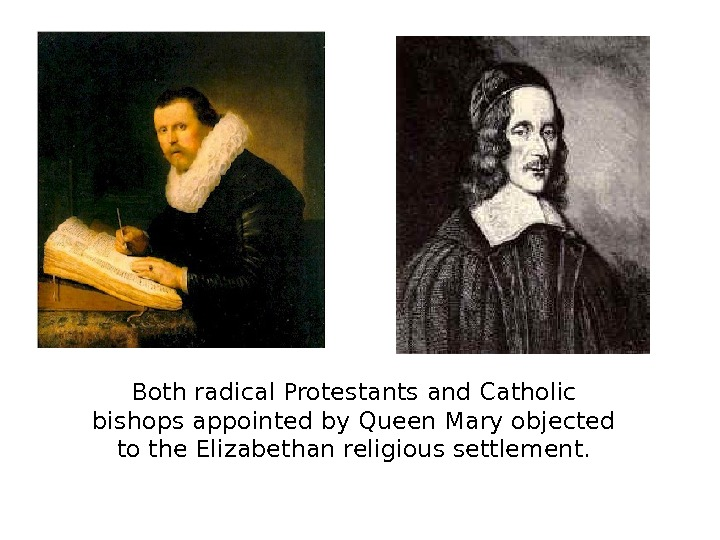 Both radical Protestants and Catholic bishops appointed by Queen Mary objected to the Elizabethan