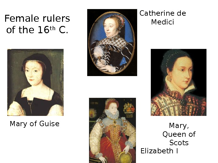 Mary of Guise Catherine de Medici Mary,  Queen of Scots Elizabeth IFemale rulers