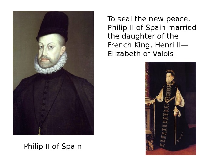 Philip II of Spain To seal the new peace,  Philip II of Spain