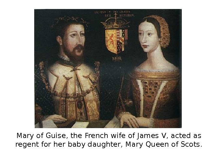 Mary of Guise, the French wife of James V, acted as regent for her