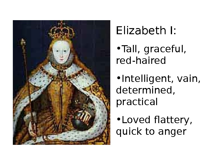 Elizabeth I:  • Tall, graceful,  red-haired • Intelligent, vain,  determined,