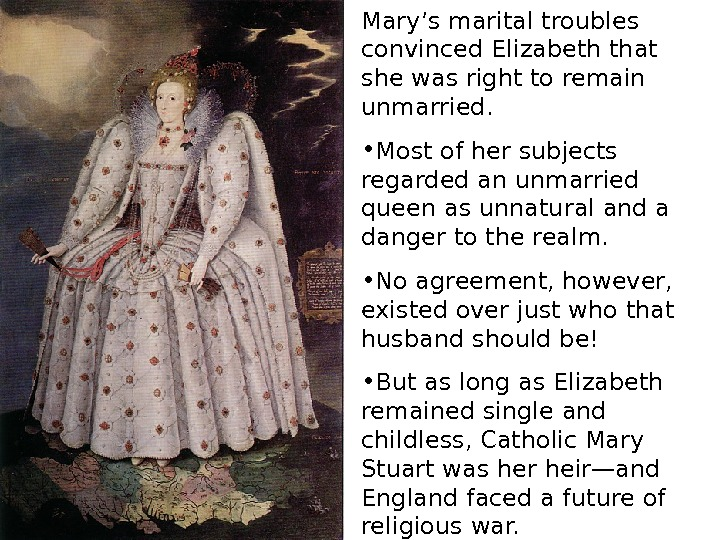 Mary's marital troubles convinced Elizabeth that she was right to remain unmarried.  •