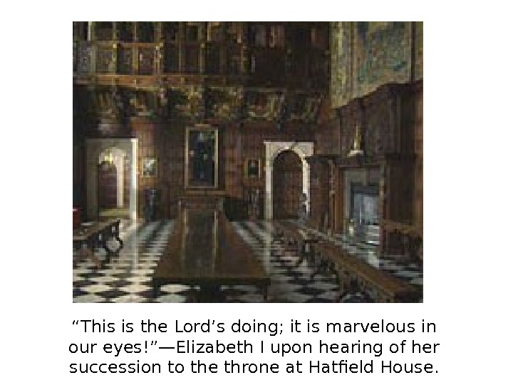 """ This is the Lord's doing; it is marvelous in our eyes!""—Elizabeth I upon"