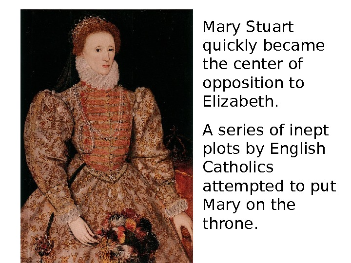 Mary Stuart quickly became the center of opposition to Elizabeth. A series of inept