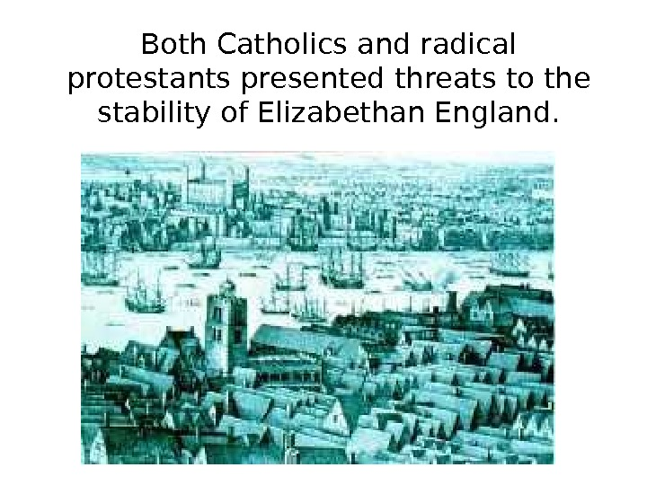 Both Catholics and radical protestants presented threats to the stability of Elizabethan England.