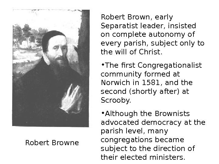 Robert Browne Robert Brown, early Separatist leader, insisted on complete autonomy of every parish,