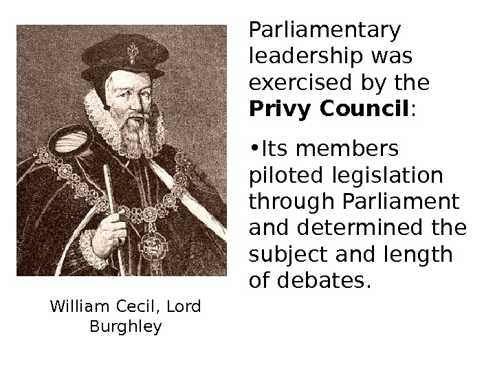 William Cecil, Lord Burghley Parliamentary leadership was exercised by the Privy Council :