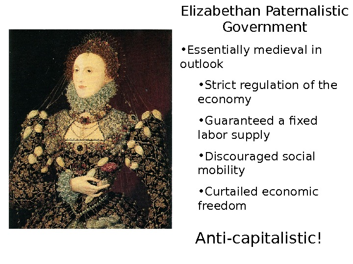 Elizabethan Paternalistic Government • Essentially medieval in outlook • Strict regulation of the economy