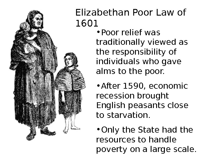 Elizabethan Poor Law of 1601 • Poor relief was traditionally viewed as the responsibility