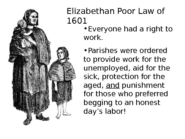 Elizabethan Poor Law of 1601 • Everyone had a right to work.  •