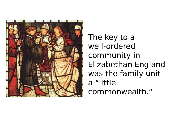 The key to a well-ordered community in Elizabethan England was the family unit— a