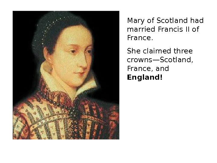 Mary of Scotland had married Francis II of France. She claimed three crowns—Scotland,