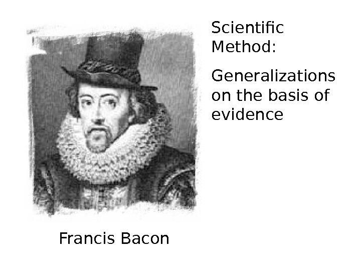 Scientific Method: Generalizations on the basis of evidence Francis Bacon