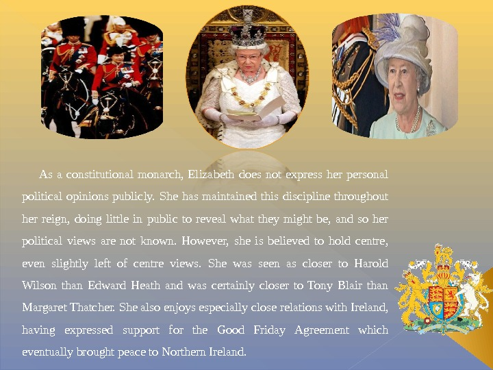 As a constitutional monarch,  Elizabeth does not express her personal political opinions publicly.
