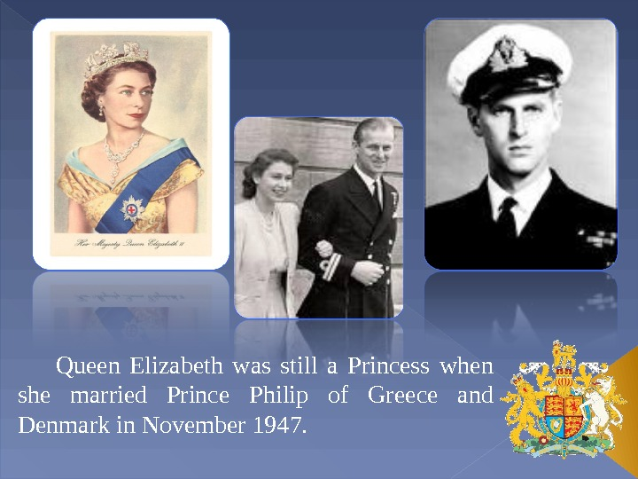 Queen Elizabeth was still a Princess when she married Prince Philip of Greece and