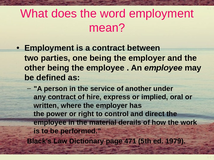 What does the word employment mean?  • Employmentisacontractbetween twoparties, onebeingtheemployerandthe otherbeingtheemployee. An employee may bedefinedas: