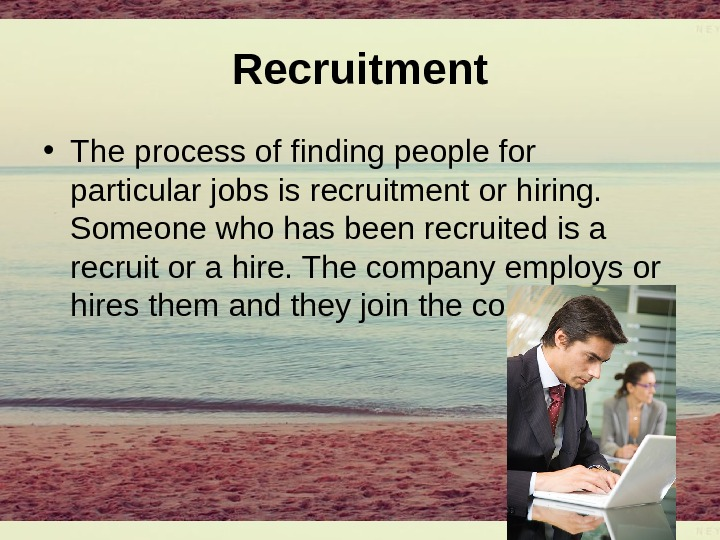 Recruitment • The process of finding people for particular jobs is recruitment or hiring.  Someone