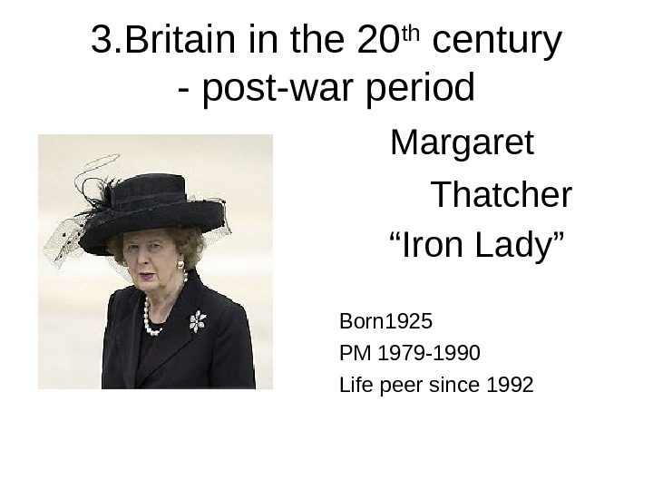 "3. Britain in the 20 th century - post-war period  Margaret  Thatcher "" Iron"