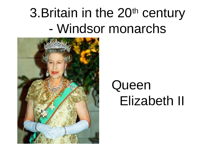 3. Britain in the 20 th century - Windsor monarchs Queen Elizabeth II
