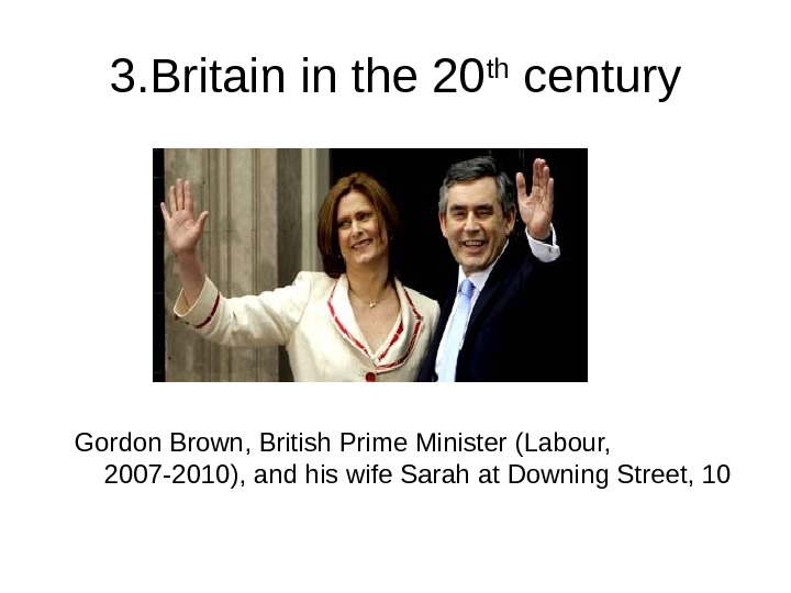 3. Britain in the 20 th century Gordon Brown, British Prime Minister (Labour,  2007 -2010),
