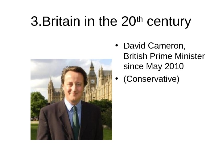 3. Britain in the 20 th century • David Cameron,  British Prime Minister since May