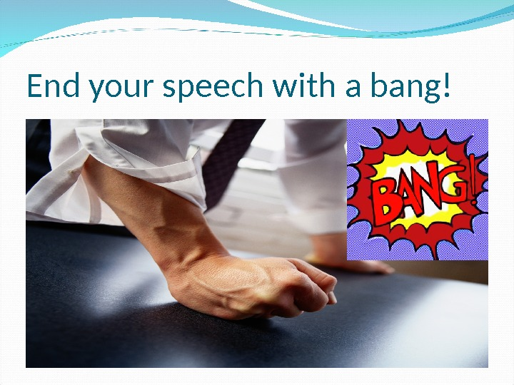 End your speech with a bang!