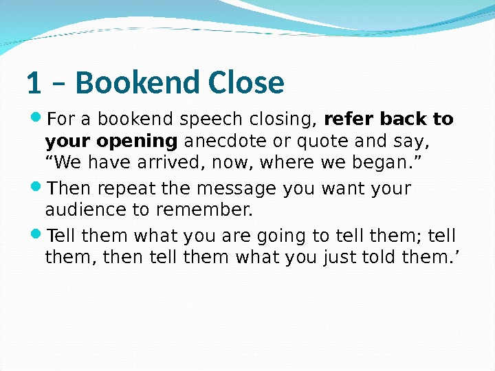 1 – Bookend Close For a bookend speech closing,  refer back to your opening anecdote