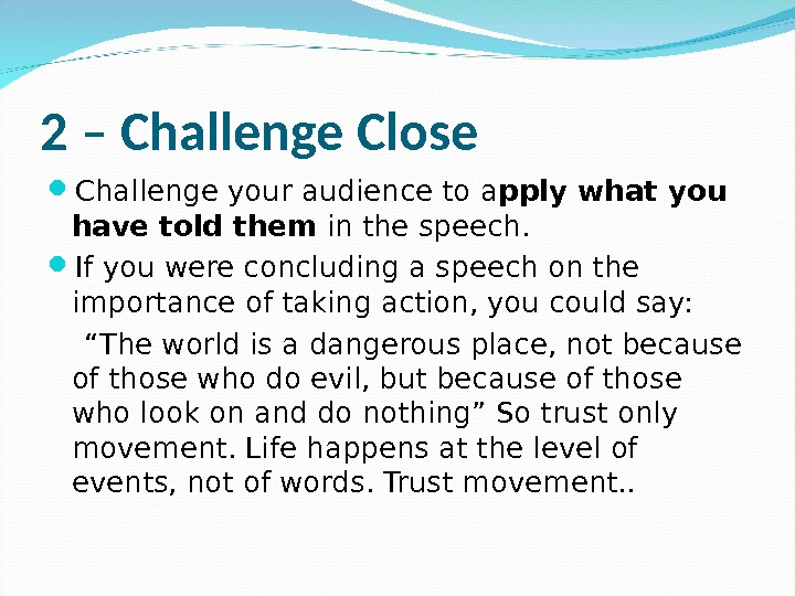 2 – Challenge Close Challenge your audience to a pply what you have told them in