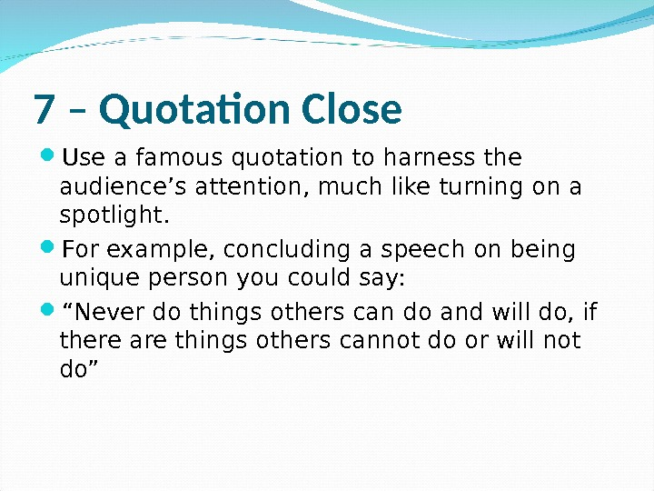 7 – Quotation Close Use a famous quotation to harness the audience's attention, much like turning