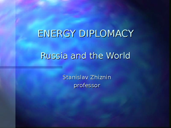 ENERGY DIPLOMACY Russia and the World Stanislav Zhiznin professor