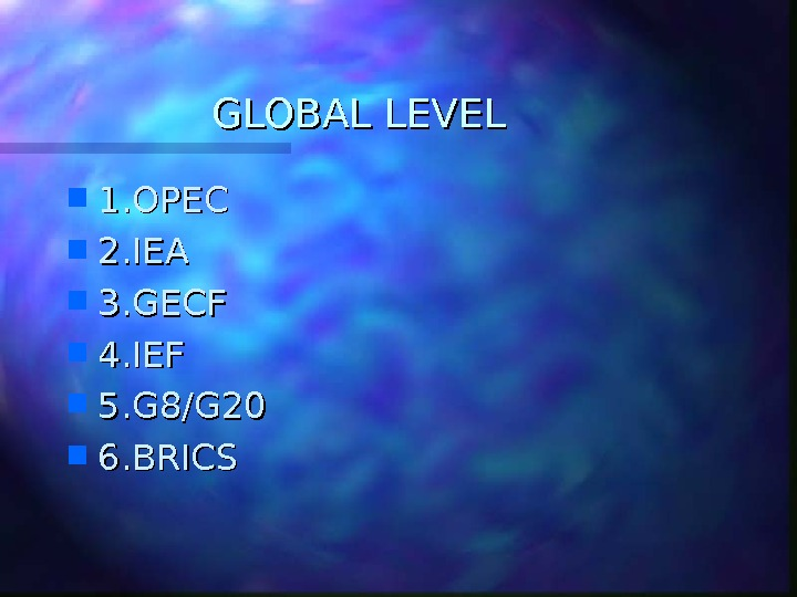 GLOBAL LEVEL 1. OPEC 2. IEA 3. GECF 4. IEF 5. G 8/G 20 6. BRICS
