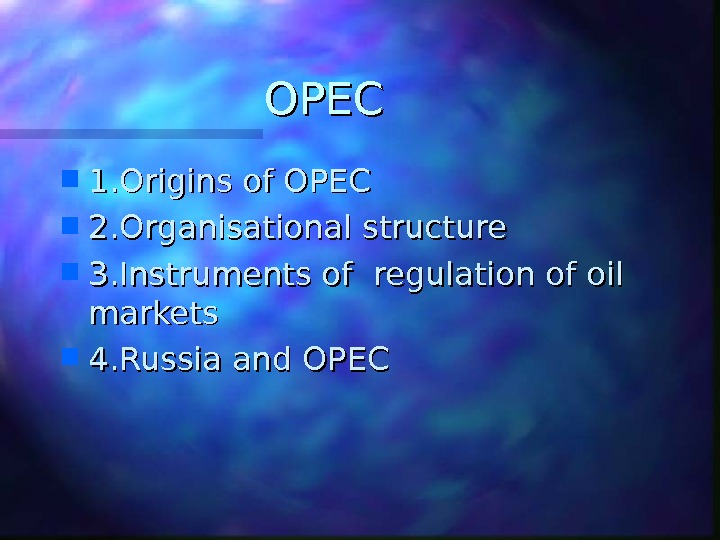 OPEC 1. Origins of OPEC 2. Organisational structure 3. Instruments of regulation of oil markets 4.