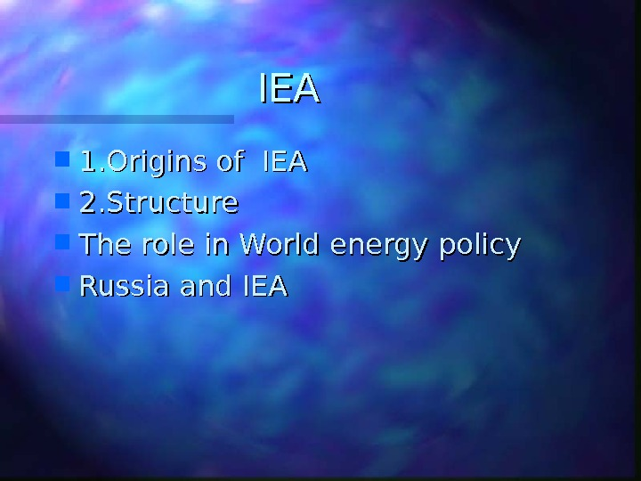 IEAIEA 1. Origins of IEA 2. Structure The role in World energy policy Russia and IEA