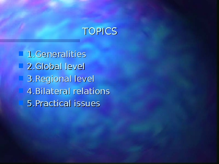 TOPICS 1. Generalities 2. Global level 3. Regional level 4. Bilateral relations 5. Practical issues