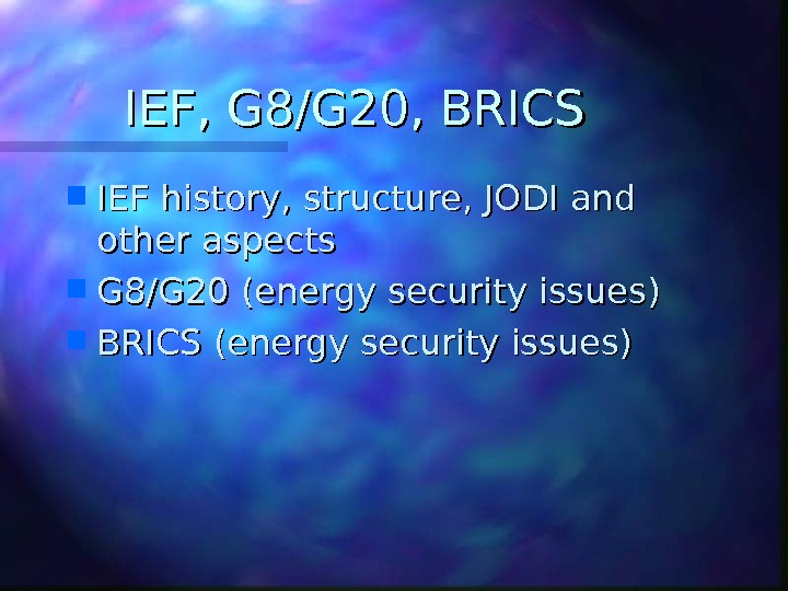 IEF, G 8/G 20, BRICS IEF history, structure, JODI and other aspects G 8/G 20 (energy