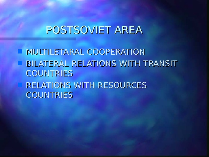 POSTSOVIET AREA MULTILETARAL COOPERATION BILATERAL RELATIONS WITH TRANSIT COUNTRIES RELATIONS WITH RESOURCES COUNTRIES