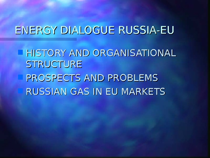 ENERGY DIALOGUE RUSSIA-EU HISTORY AND ORGANISATIONAL STRUCTURE PROSPECTS AND PROBLEMS RUSSIAN GAS IN EU MARKETS