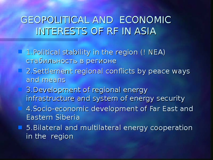 GEOPOLITICAL AND ECONOMIC INTERESTS OF RF IN ASIA 1. Political stability in the region (! NEA)
