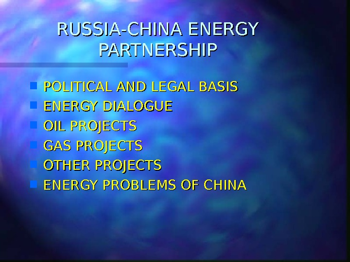 RUSSIA-CHINA ENERGY PARTNERSHIP POLITICAL AND LEGAL BASIS ENERGY DIALOGUE OIL PROJECTS GAS PROJECTS OTHER PROJECTS ENERGY