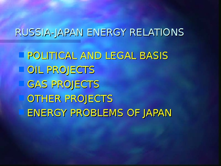 RUSSIA- JAPAN ENERGY RELATIONS POLITICAL AND LEGAL BASIS OIL PROJECTS GAS PROJECTS OTHER PROJECTS ENERGY PROBLEMS