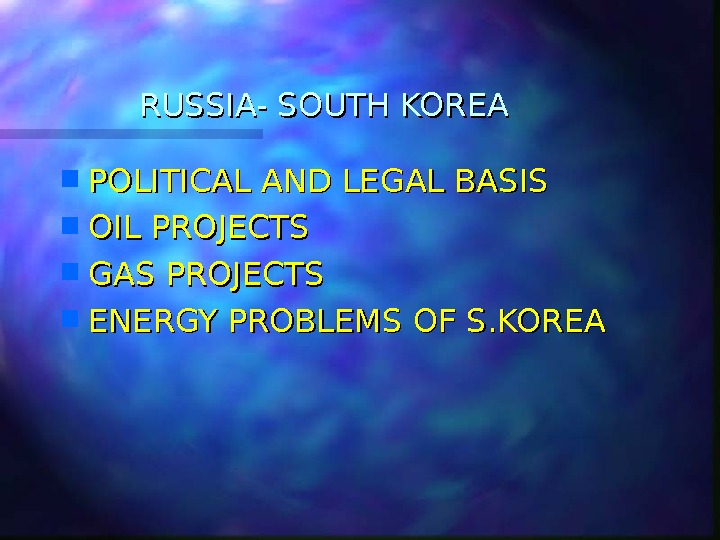 RUSSIA- SOUTH KOREA POLITICAL AND LEGAL BASIS OIL PROJECTS GAS PROJECTS ENERGY PROBLEMS OF S. KOREA