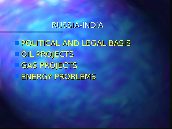 RUSSIA-INDIA POLITICAL AND LEGAL BASIS OIL PROJECTS GAS PROJECTS ENERGY PROBLEMS
