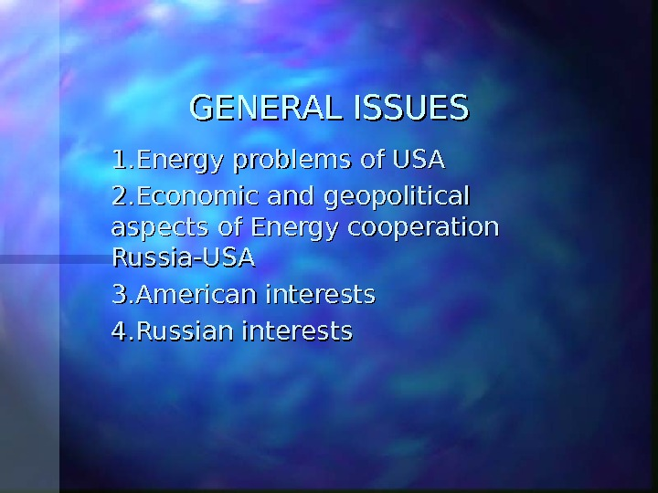 GENERAL ISSUES 1. Energy problems of USA 2. Economic and geopolitical aspects of Energy cooperation Russia-USA