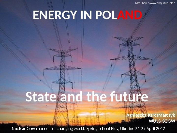 ENERGY IN POL AND State and the future Nuclear Governance in a changing world. Spring school