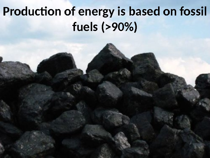 Production of energy is based on fossil fuels (90)